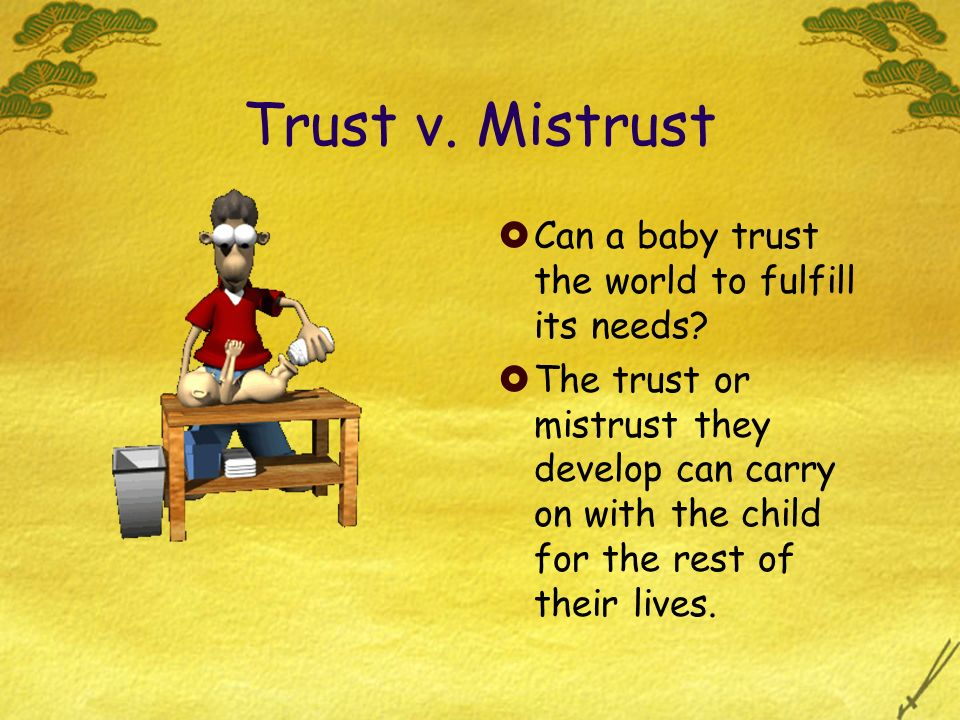 Trust v. Mistrust Can a baby trust the world to fulfill its needs? The trust or mistrust they develop can carry on with the child for the rest of thei