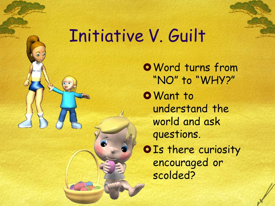 Initiative V. Guilt Word turns from NO to WHY? Want to understand the world and ask questions. Is there curiosity encouraged or scolded?