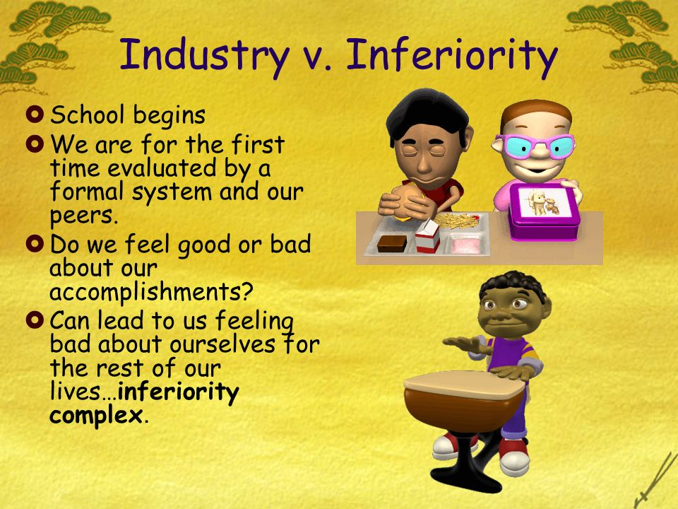 Industry v. Inferiority School begins We are for the first time evaluated by a formal system and our peers. Do we feel good or bad about our accomplis