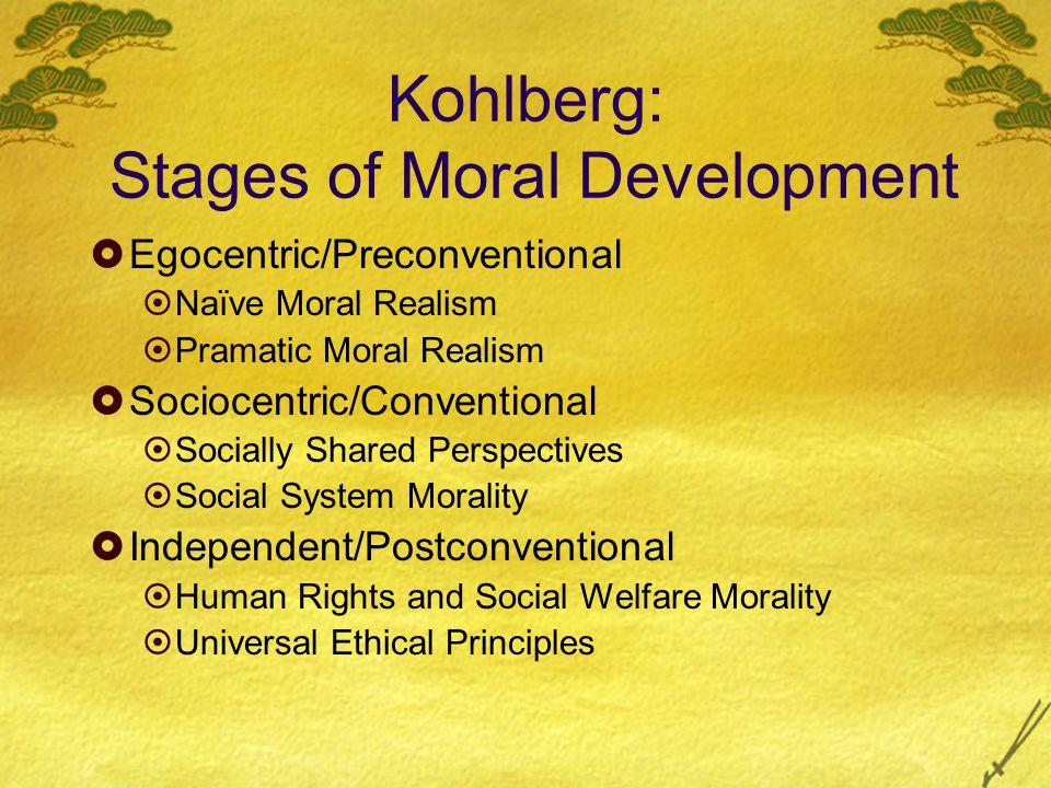 Kohlberg: Stages of Moral Development Egocentric/Preconventional Naïve Moral Realism Pramatic Moral Realism Sociocentric/Conventional Socially Shared