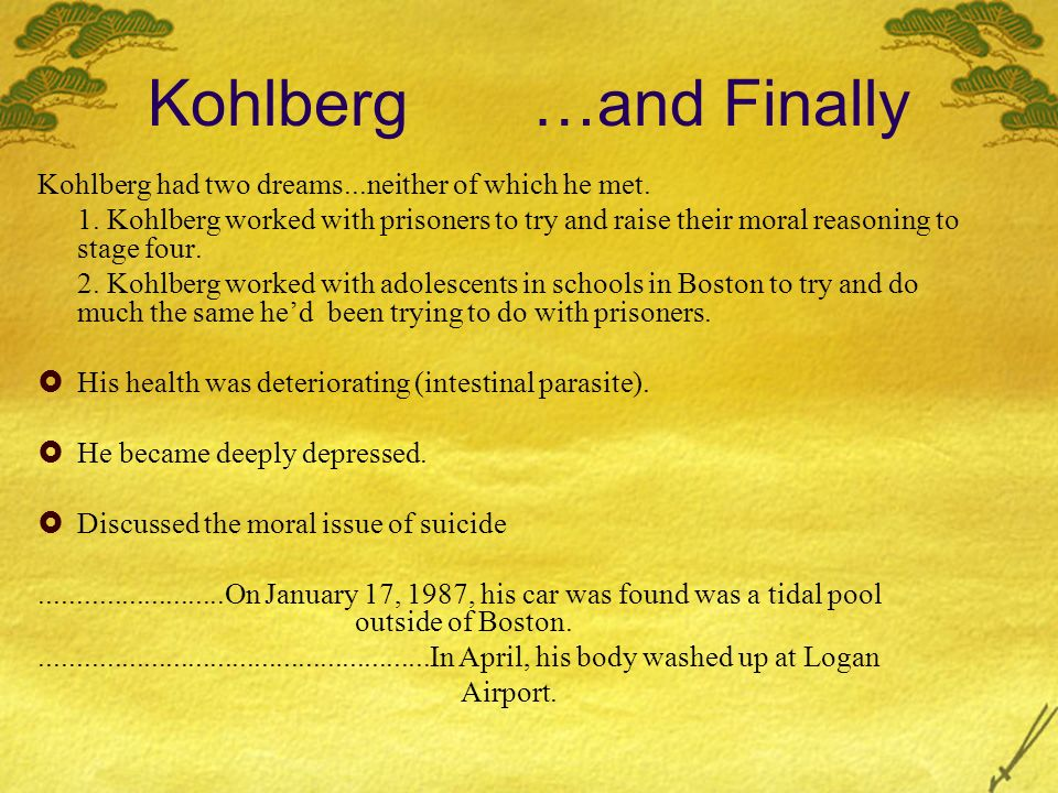 Kohlberg …and Finally Kohlberg had two dreams...neither of which he met. 1. Kohlberg worked with prisoners to try and raise their moral reasoning to s