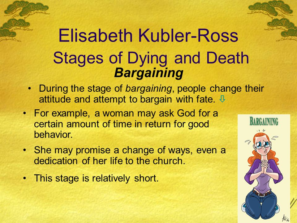 Elisabeth Kubler-Ross Stages of Dying and Death Bargaining During the stage of bargaining, people change their attitude and attempt to bargain with fa