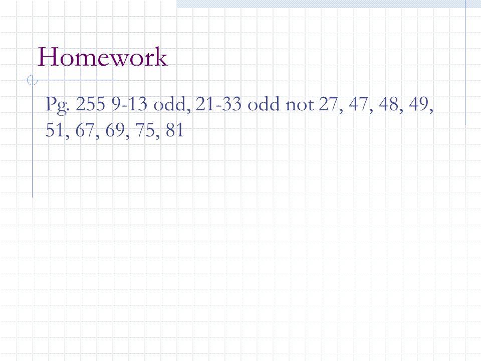 Homework Pg. 255 9-13 odd, 21-33 odd not 27, 47, 48, 49, 51, 67, 69, 75, 81