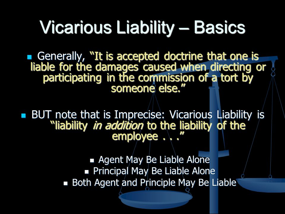 Vicarious Liability – Basics Generally, It is accepted doctrine that one is liable for the damages caused when directing or participating in the commission of a tort by someone else.