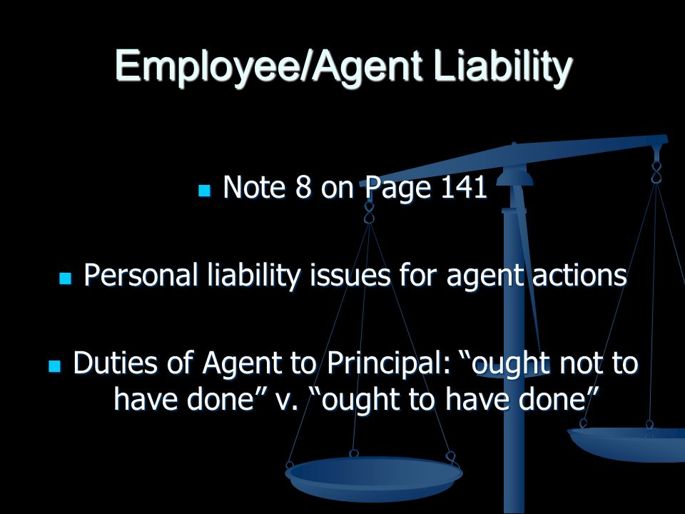 Employee/Agent Liability Note 8 on Page 141 Note 8 on Page 141 Personal liability issues for agent actions Personal liability issues for agent actions Duties of Agent to Principal: ought not to have done v.