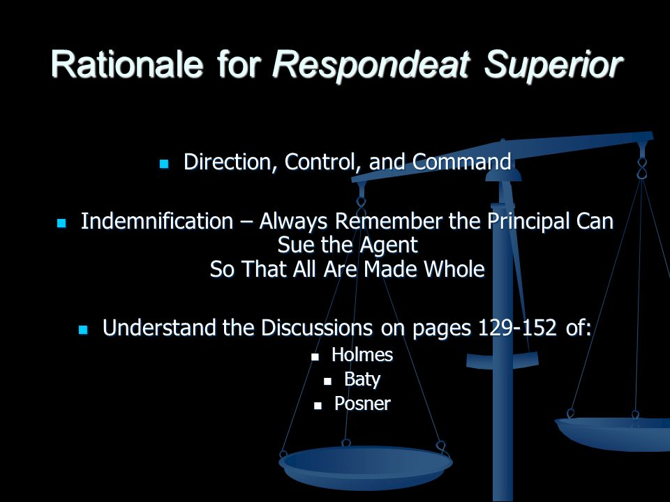 Rationale for Respondeat Superior Direction, Control, and Command Direction, Control, and Command Indemnification – Always Remember the Principal Can Sue the Agent So That All Are Made Whole Indemnification – Always Remember the Principal Can Sue the Agent So That All Are Made Whole Understand the Discussions on pages 129-152 of: Understand the Discussions on pages 129-152 of: Holmes Holmes Baty Baty Posner Posner
