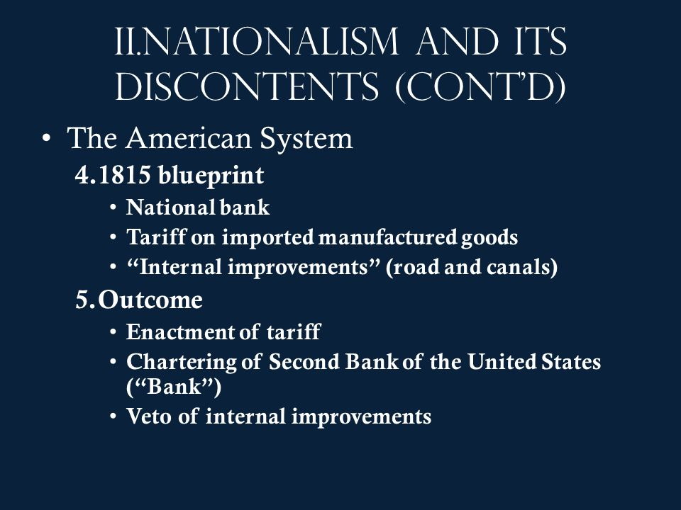 II.Nationalism and its discontents (contd) The American System 4.1815 blueprint National bank Tariff on imported manufactured goods Internal improveme