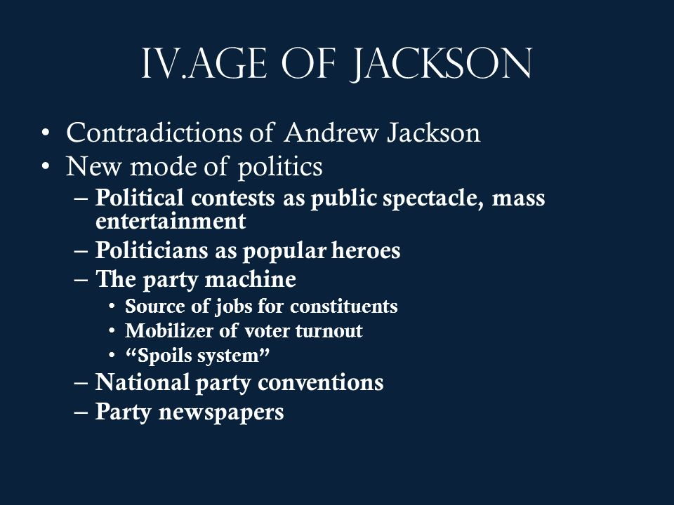 IV.Age of Jackson Contradictions of Andrew Jackson New mode of politics – Political contests as public spectacle, mass entertainment – Politicians as