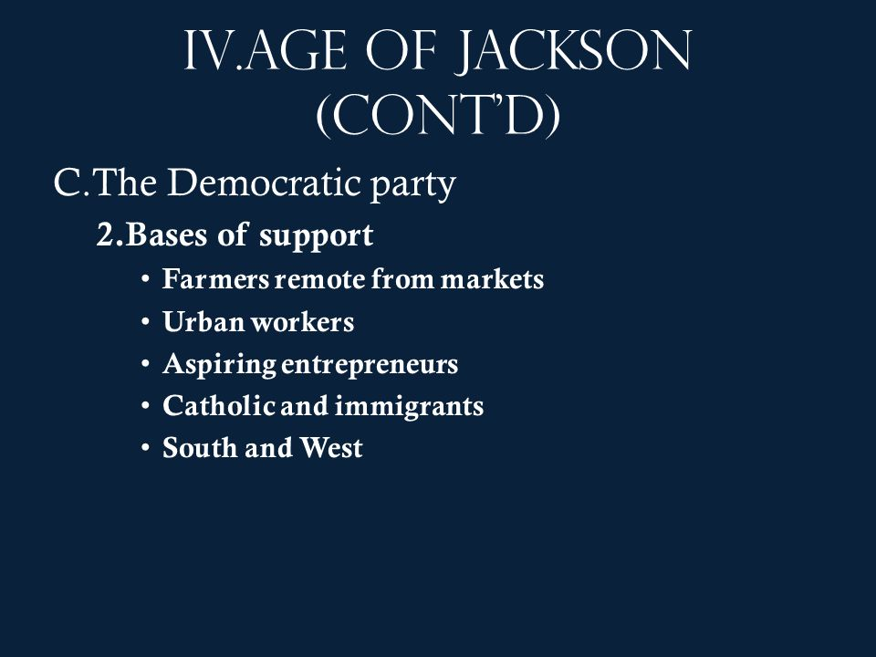 IV.Age of Jackson (contd) C.The Democratic party 2.Bases of support Farmers remote from markets Urban workers Aspiring entrepreneurs Catholic and immi