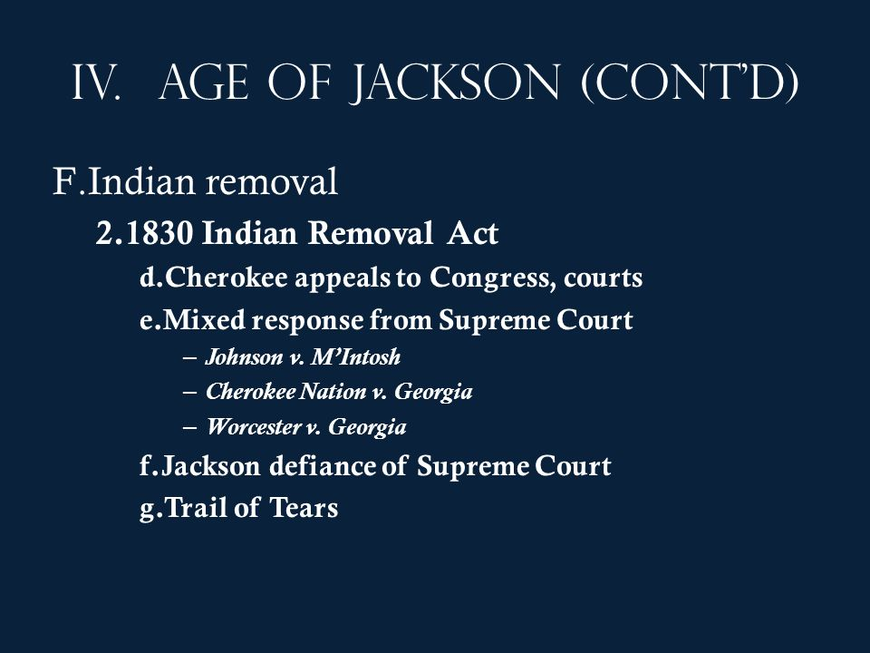 IV.Age of Jackson (contd) F.Indian removal 2.1830 Indian Removal Act d.Cherokee appeals to Congress, courts e.Mixed response from Supreme Court – John