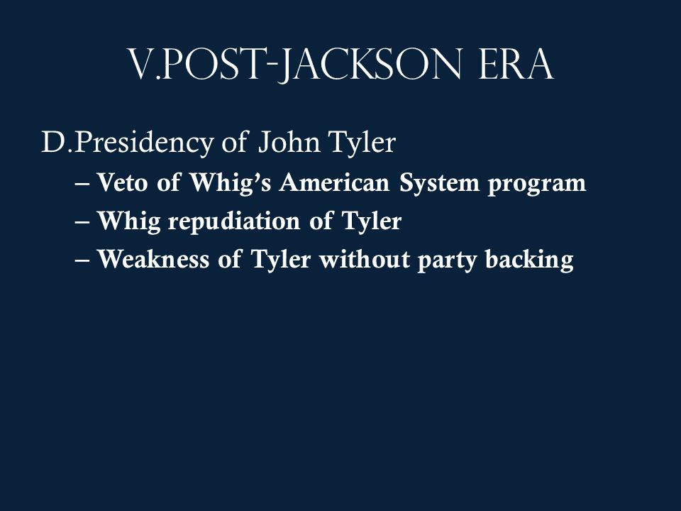 V.Post-Jackson era D.Presidency of John Tyler – Veto of Whigs American System program – Whig repudiation of Tyler – Weakness of Tyler without party ba
