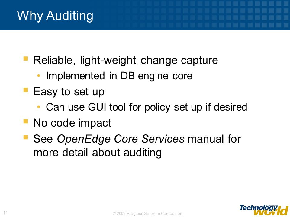 © 2008 Progress Software Corporation 11 Why Auditing Reliable, light-weight change capture Implemented in DB engine core Easy to set up Can use GUI to
