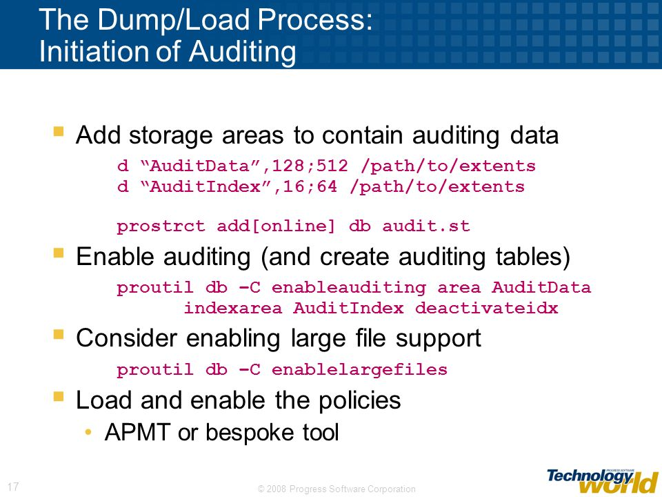 © 2008 Progress Software Corporation 17 The Dump/Load Process: Initiation of Auditing Add storage areas to contain auditing data d AuditData,128;512 /