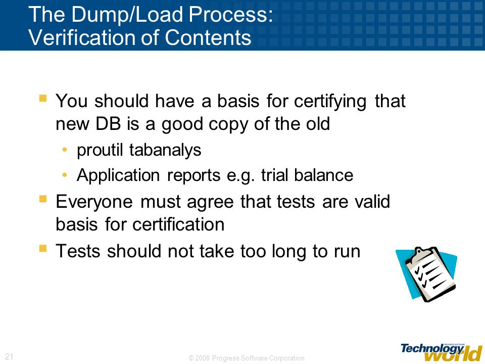 © 2008 Progress Software Corporation 21 The Dump/Load Process: Verification of Contents You should have a basis for certifying that new DB is a good c