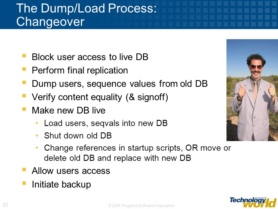 © 2008 Progress Software Corporation 22 The Dump/Load Process: Changeover Block user access to live DB Perform final replication Dump users, sequence