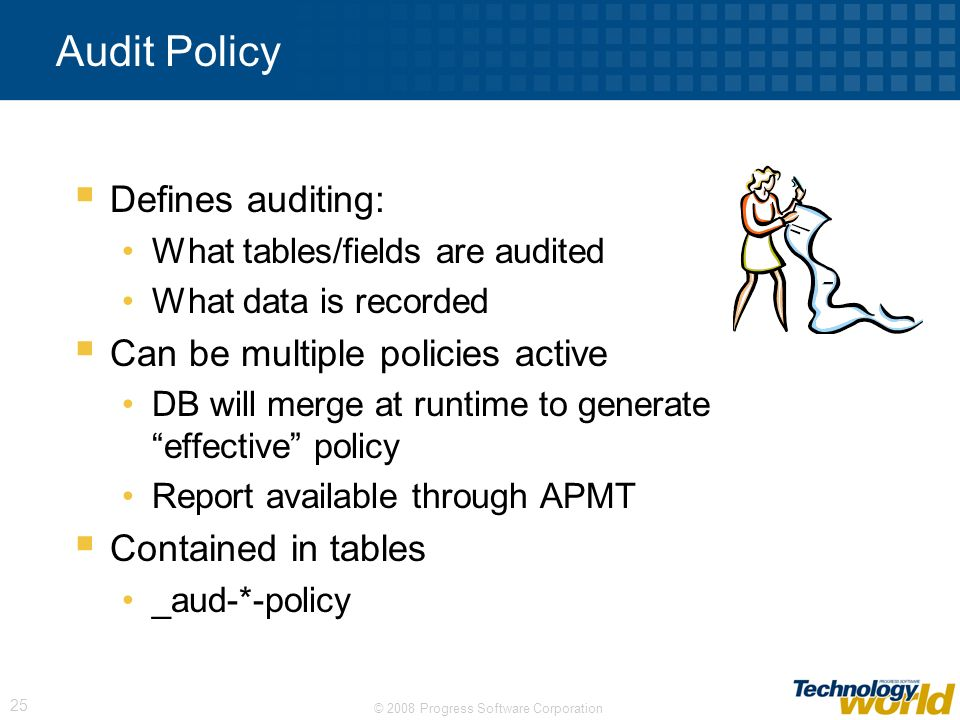 © 2008 Progress Software Corporation 25 Audit Policy Defines auditing: What tables/fields are audited What data is recorded Can be multiple policies a