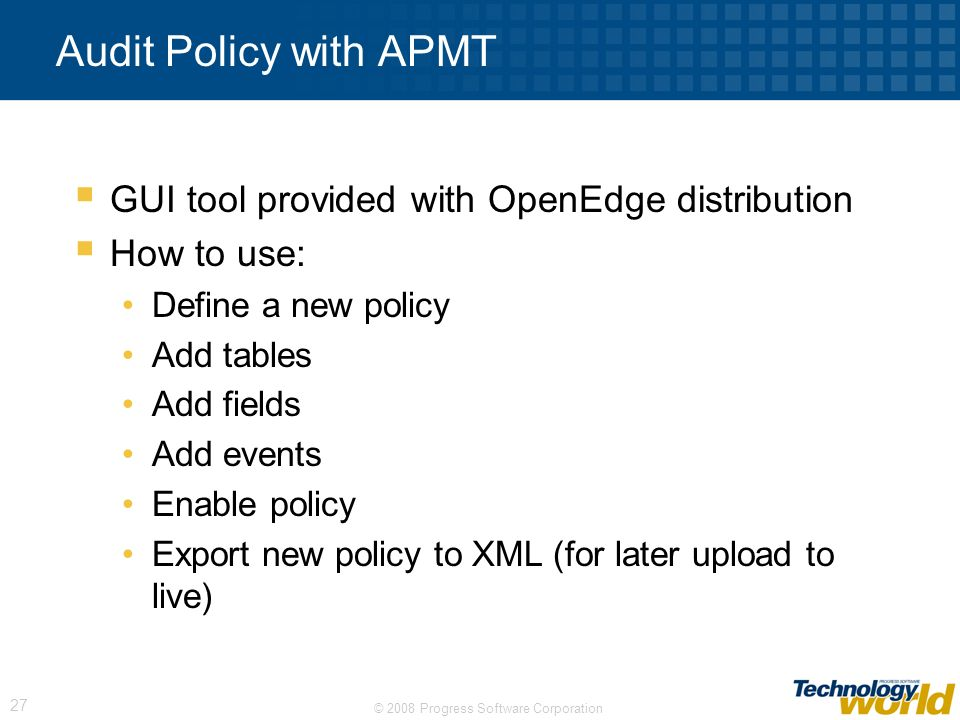© 2008 Progress Software Corporation 27 Audit Policy with APMT GUI tool provided with OpenEdge distribution How to use: Define a new policy Add tables