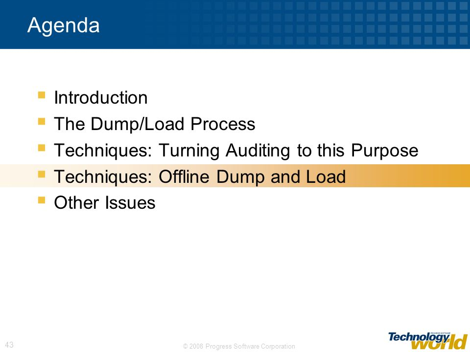 © 2008 Progress Software Corporation 43 Agenda Introduction The Dump/Load Process Techniques: Turning Auditing to this Purpose Techniques: Offline Dum