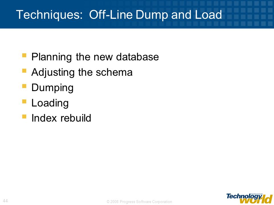 © 2008 Progress Software Corporation 44 Techniques: Off-Line Dump and Load Planning the new database Adjusting the schema Dumping Loading Index rebuil