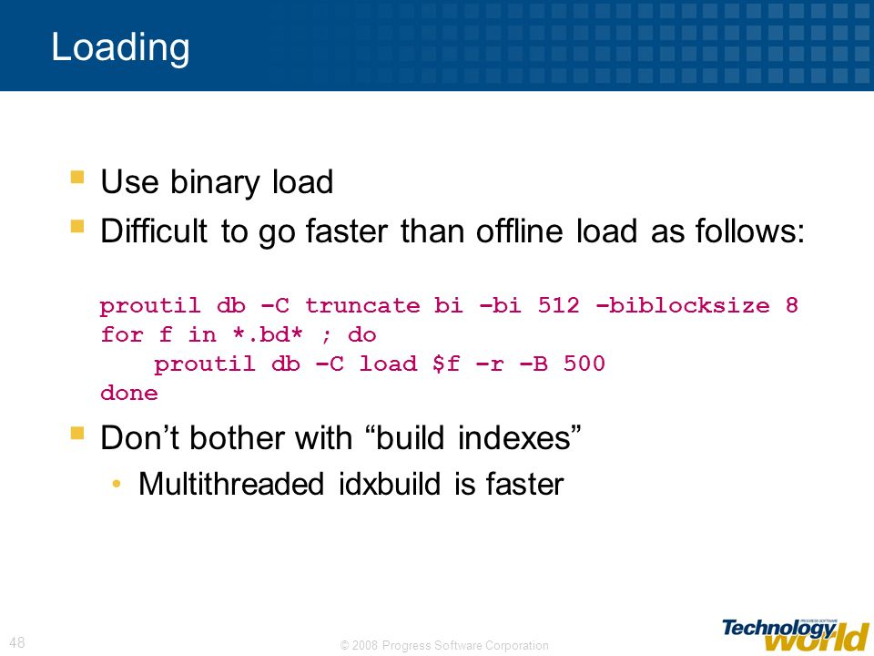 © 2008 Progress Software Corporation 48 Loading Use binary load Difficult to go faster than offline load as follows: proutil db –C truncate bi –bi 512