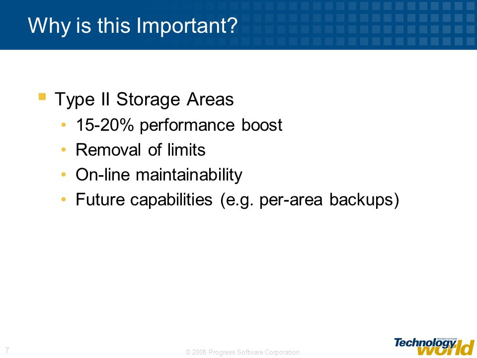 © 2008 Progress Software Corporation 7 Why is this Important? Type II Storage Areas 15-20% performance boost Removal of limits On-line maintainability