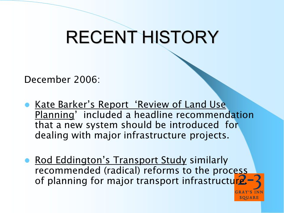 RECENT HISTORY December 2006: Kate Barkers Report Review of Land Use Planning included a headline recommendation that a new system should be introduce