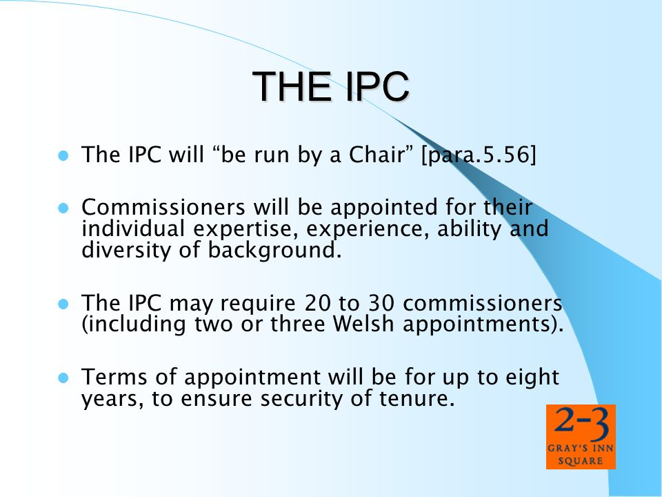THE IPC The IPC will be run by a Chair [para.5.56] Commissioners will be appointed for their individual expertise, experience, ability and diversity o