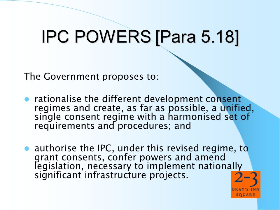 IPC POWERS [Para 5.18] The Government proposes to: rationalise the different development consent regimes and create, as far as possible, a unified, si