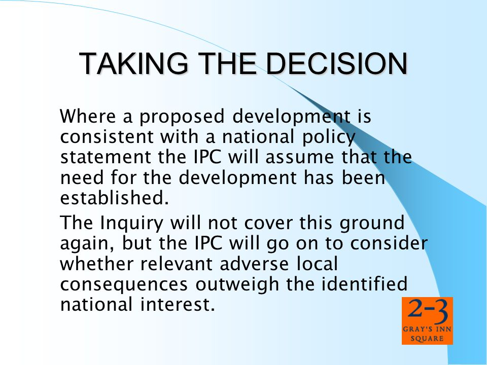 TAKING THE DECISION Where a proposed development is consistent with a national policy statement the IPC will assume that the need for the development