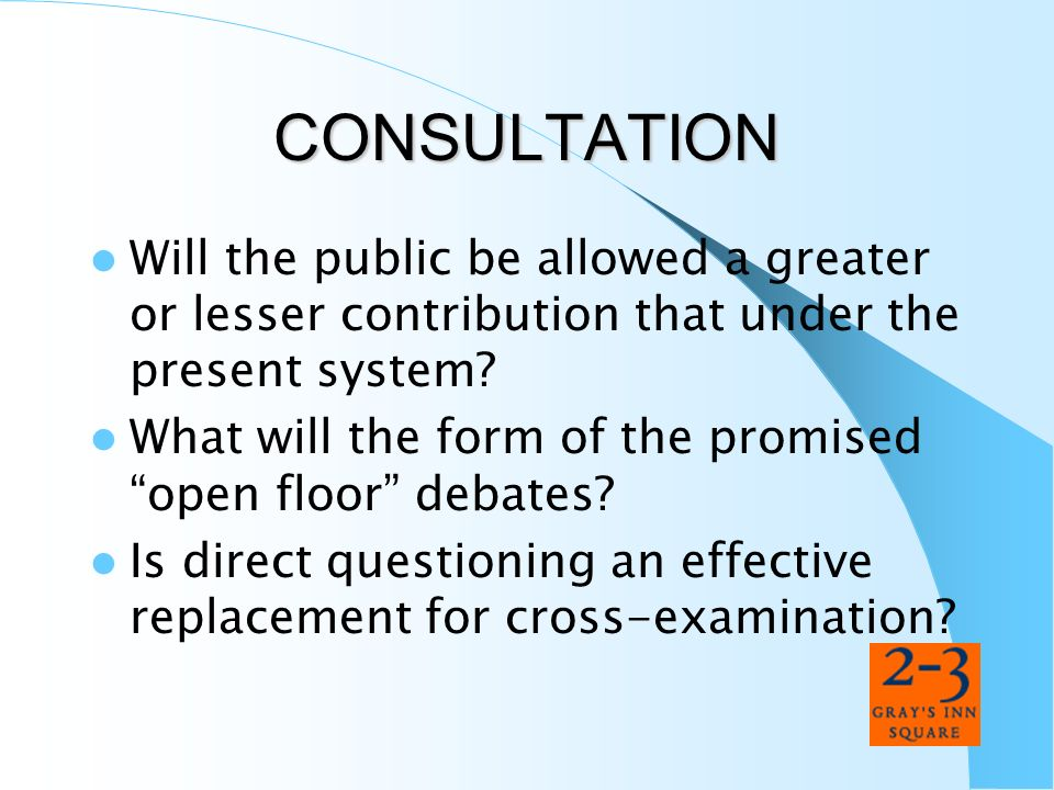 CONSULTATION Will the public be allowed a greater or lesser contribution that under the present system? What will the form of the promised open floor