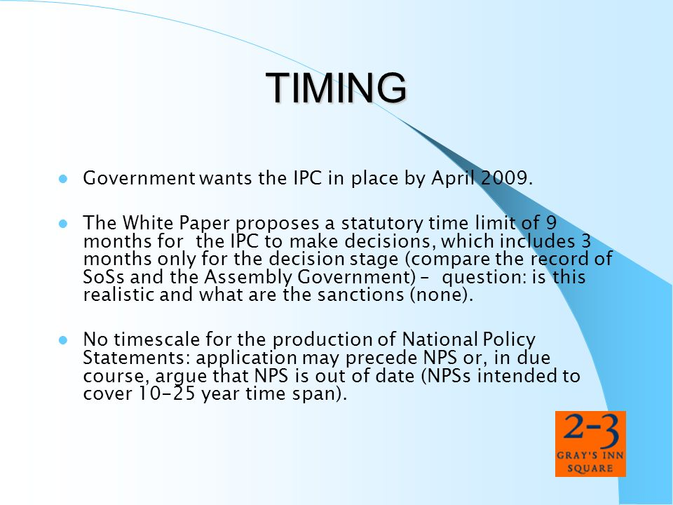 TIMING Government wants the IPC in place by April 2009. The White Paper proposes a statutory time limit of 9 months for the IPC to make decisions, whi