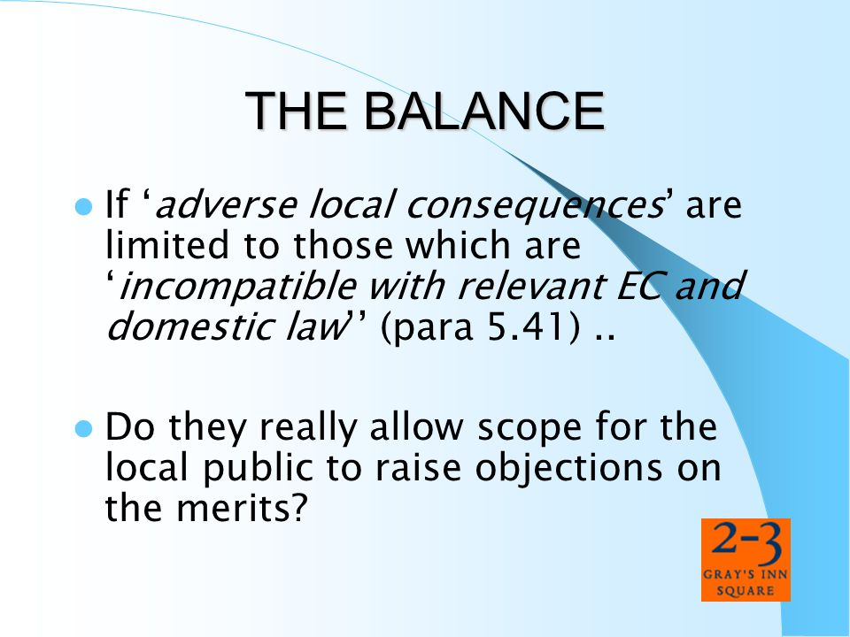 THE BALANCE If adverse local consequences are limited to those which areincompatible with relevant EC and domestic law (para 5.41).. Do they really al