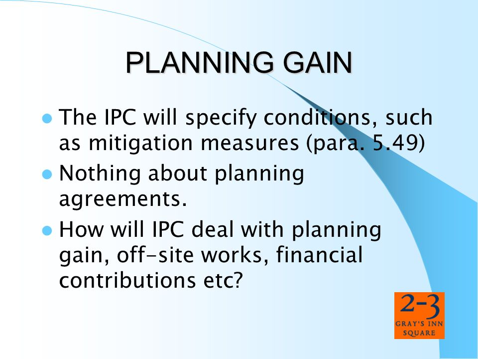 PLANNING GAIN The IPC will specify conditions, such as mitigation measures (para. 5.49) Nothing about planning agreements. How will IPC deal with plan