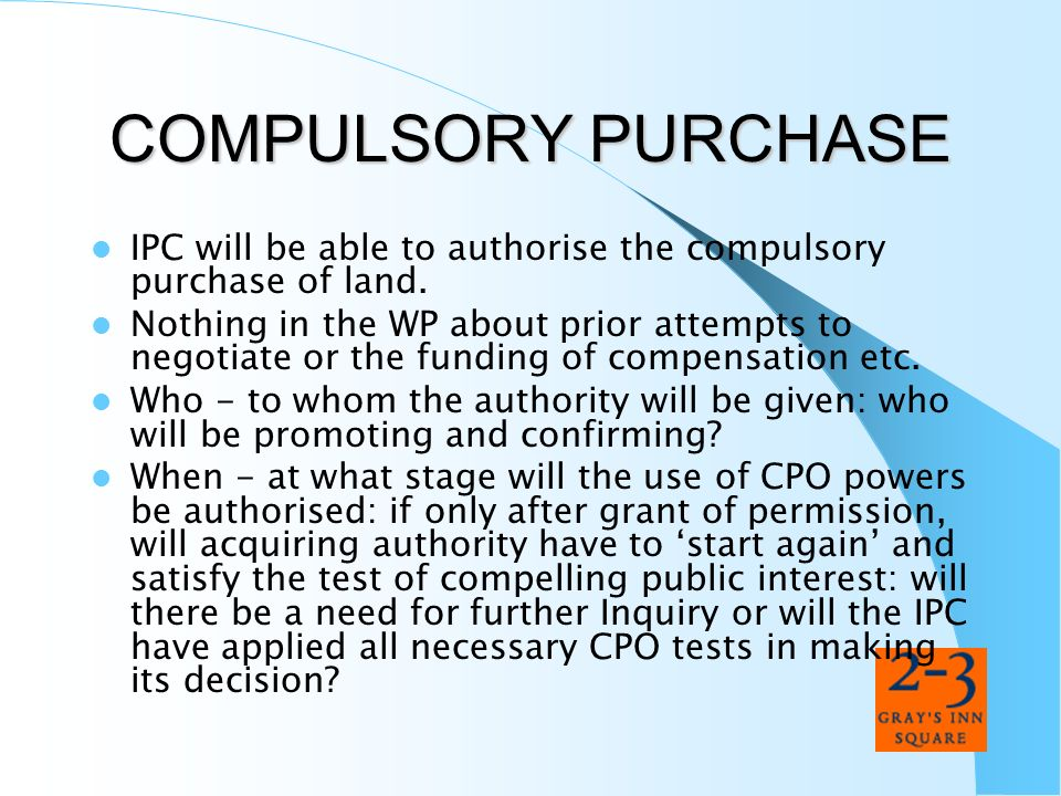 COMPULSORY PURCHASE IPC will be able to authorise the compulsory purchase of land. Nothing in the WP about prior attempts to negotiate or the funding