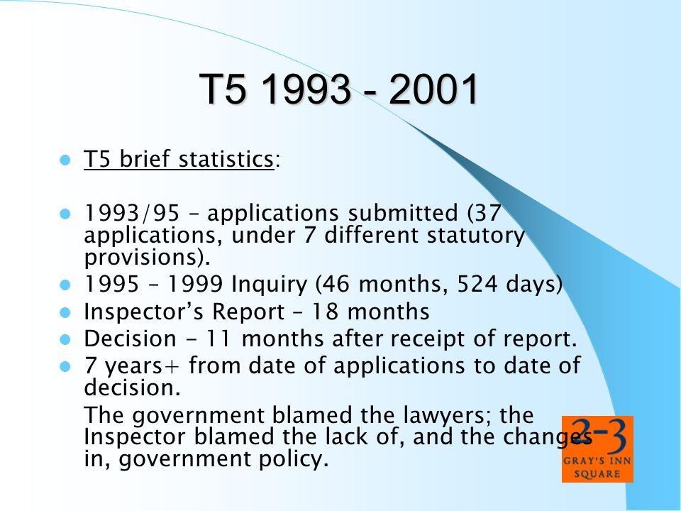 T5 1993 - 2001 T5 brief statistics: 1993/95 – applications submitted (37 applications, under 7 different statutory provisions). 1995 – 1999 Inquiry (4