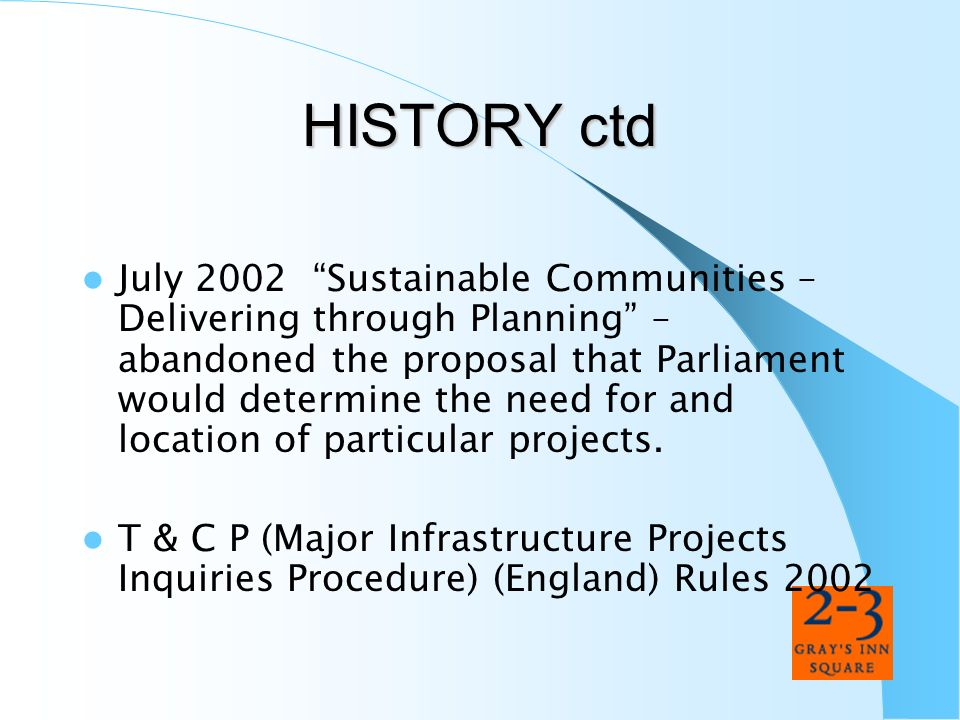HISTORY ctd July 2002 Sustainable Communities – Delivering through Planning – abandoned the proposal that Parliament would determine the need for and