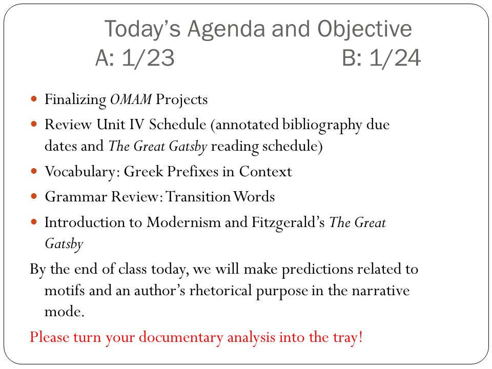 Todays Agenda and Objective A: 1/23 B: 1/24 Finalizing OMAM Projects Review Unit IV Schedule (annotated bibliography due dates and The Great Gatsby reading schedule) Vocabulary: Greek Prefixes in Context Grammar Review: Transition Words Introduction to Modernism and Fitzgeralds The Great Gatsby By the end of class today, we will make predictions related to motifs and an authors rhetorical purpose in the narrative mode.