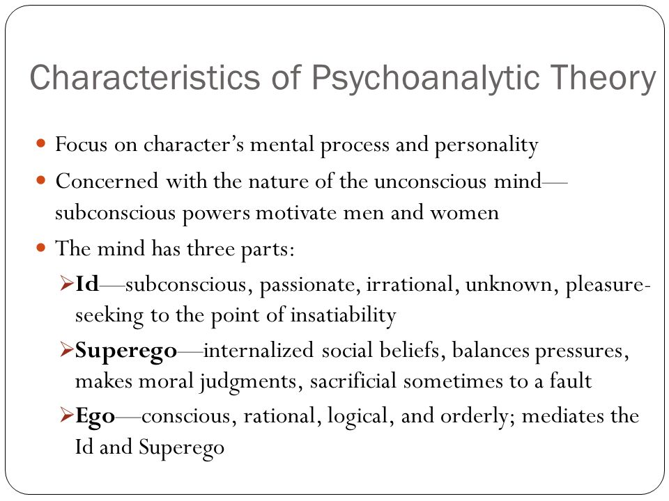 Characteristics of Psychoanalytic Theory Focus on characters mental process and personality Concerned with the nature of the unconscious mind subconscious powers motivate men and women The mind has three parts: Idsubconscious, passionate, irrational, unknown, pleasure- seeking to the point of insatiability Superegointernalized social beliefs, balances pressures, makes moral judgments, sacrificial sometimes to a fault Egoconscious, rational, logical, and orderly; mediates the Id and Superego