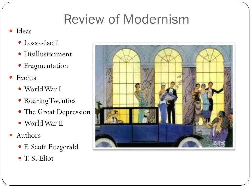 Review of Modernism Ideas Loss of self Disillusionment Fragmentation Events World War I Roaring Twenties The Great Depression World War II Authors F.
