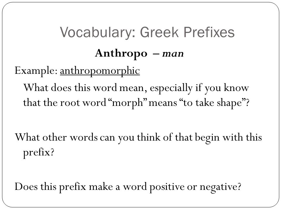 Vocabulary: Greek Prefixes Anthropo – man Example: anthropomorphic What does this word mean, especially if you know that the root word morph means to take shape.