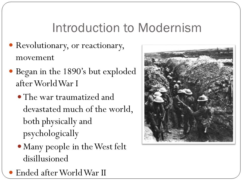 Introduction to Modernism Revolutionary, or reactionary, movement Began in the 1890s but exploded after World War I The war traumatized and devastated much of the world, both physically and psychologically Many people in the West felt disillusioned Ended after World War II