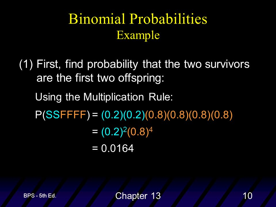 BPS - 5th Ed. Chapter 1310 (1)First, find probability that the two survivors are the first two offspring: Using the Multiplication Rule: P(SSFFFF)= (0