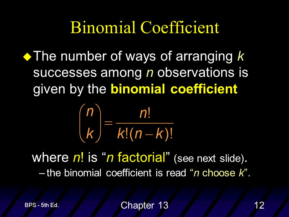 BPS - 5th Ed. Chapter 1312 u The number of ways of arranging k successes among n observations is given by the binomial coefficient Binomial Coefficien