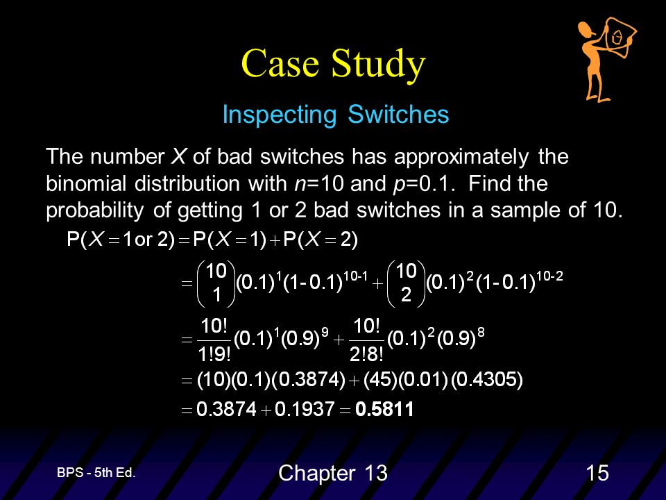 BPS - 5th Ed. Chapter 1315 Case Study Inspecting Switches The number X of bad switches has approximately the binomial distribution with n=10 and p=0.1