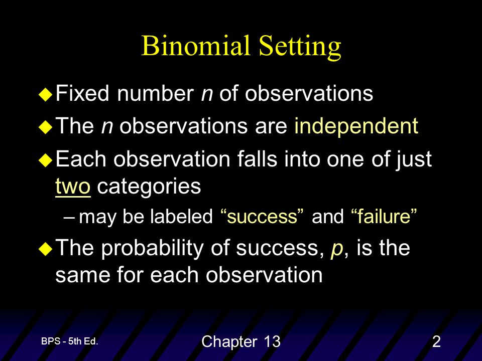 BPS - 5th Ed. Chapter 132 u Fixed number n of observations u The n observations are independent u Each observation falls into one of just two categori