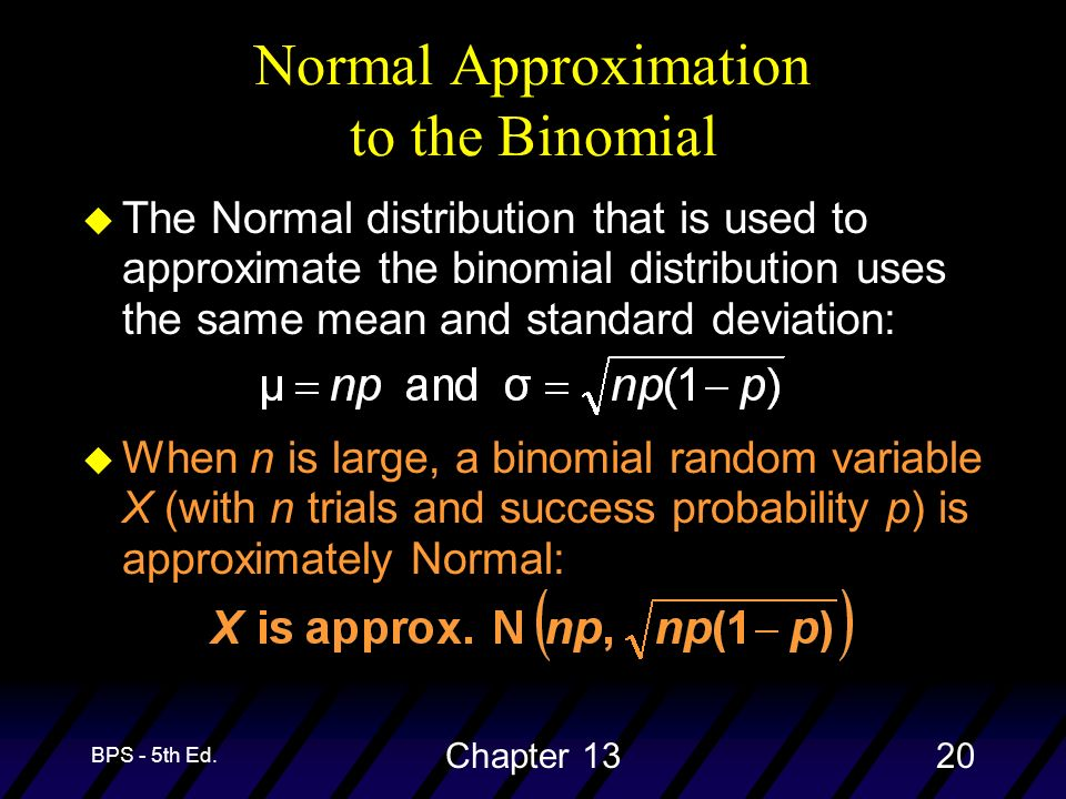 BPS - 5th Ed. Chapter 1320 u The Normal distribution that is used to approximate the binomial distribution uses the same mean and standard deviation: