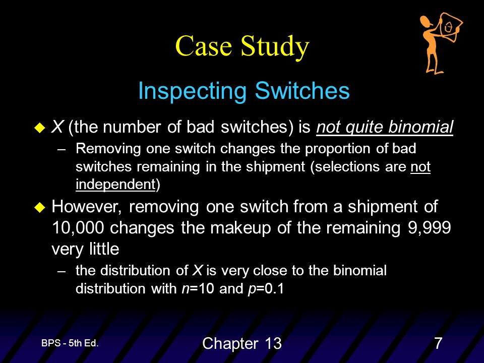 BPS - 5th Ed. Chapter 137 Case Study Inspecting Switches u X (the number of bad switches) is not quite binomial –Removing one switch changes the propo