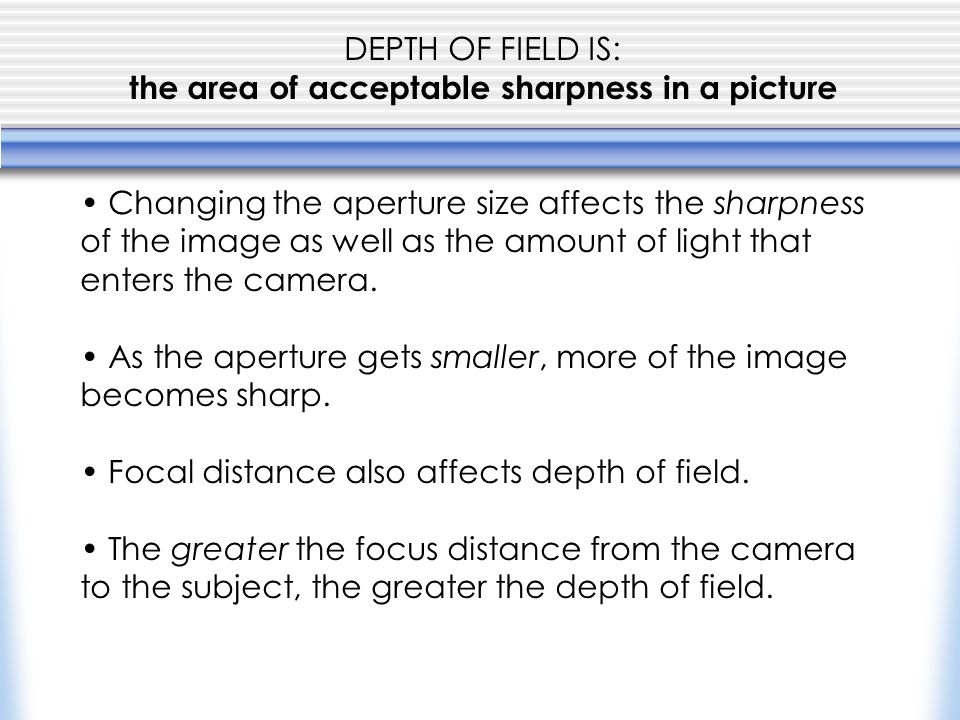DEPTH OF FIELD IS: the area of acceptable sharpness in a picture Changing the aperture size affects the sharpness of the image as well as the amount of light that enters the camera.