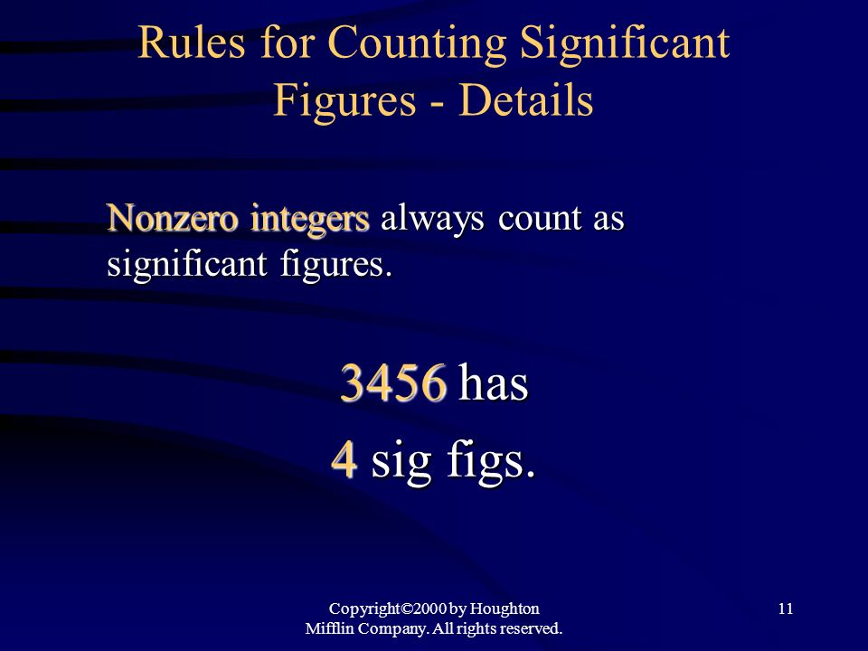Copyright©2000 by Houghton Mifflin Company. All rights reserved. 11 Rules for Counting Significant Figures - Details Nonzero integers always count as