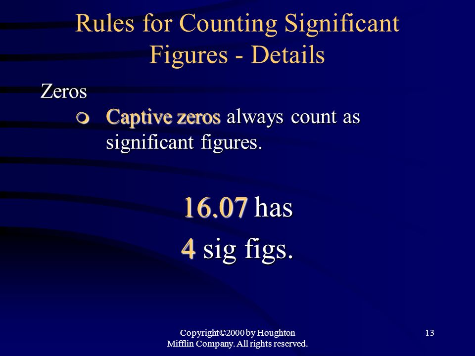 Copyright©2000 by Houghton Mifflin Company. All rights reserved. 13 Rules for Counting Significant Figures - DetailsZeros Captive zeros always count a
